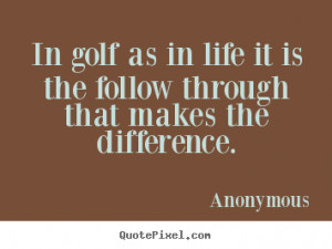 Quote about life - In golf as in life it is the follow through that ...
