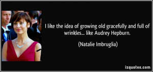 like the idea of growing old gracefully and full of wrinkles... like ...