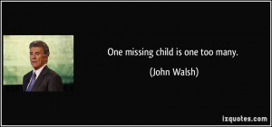 One missing child is one too many. - John Walsh