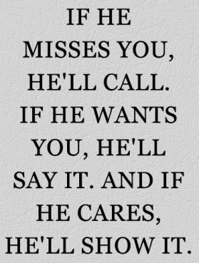 ... he'll call, if he wants you, he'll say it, and if he cares, he'll show