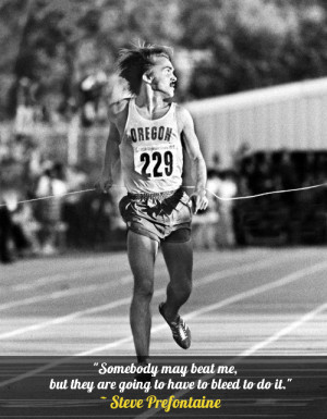 """... but they are going to have to bleed to do it."""" – Steve Prefontaine"""