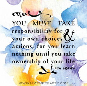 You must take responsibility for your own choices and actions, for you ...