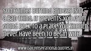 Sometimes burning bridges isn't a bad thing. It prevents you from ...