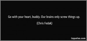 Go with your heart, buddy. Our brains only screw things up. - Chris ...