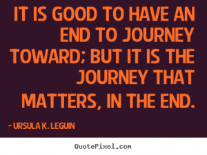 It is good to have an end to journey toward; but it is the journey ...