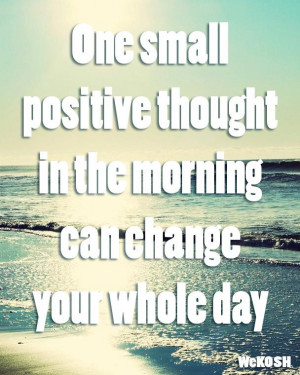 quote-one-small-positive-thought-in-the-morning-can-change-your-whole ...