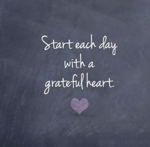 Start each day with a grateful heart -- words to live by.