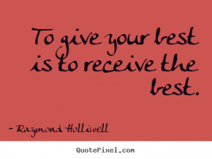 To give your best is to receive the best. Raymond Holliwell success ...