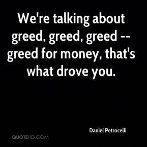 daniel-petrocelli-quote-were-talking-about-greed-greed-greed-greed.jpg