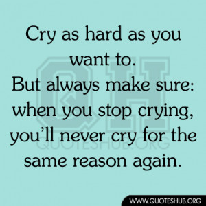 Cry as hard as you want to. But always make sure when you stop crying ...