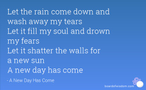 Let the rain come down and wash away my tears Let it fill my soul and ...