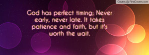 ... , never late. It takes patience and faith, but it's worth the wait