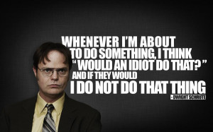 ... idiot do that and if the answer is yes I do not do that thing Dwight