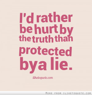 rather be hurt by the truth than protected by a lie.
