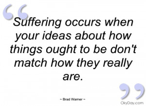 suffering occurs when your ideas about how