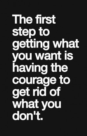 The first step to getting whatyou want is having the courage to ...