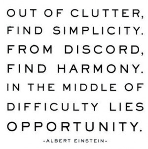 Out of clutter, find simplicity. From discord, find harmony. In the ...
