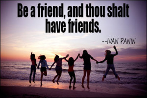 Be a friend, and thou shalt have friends.