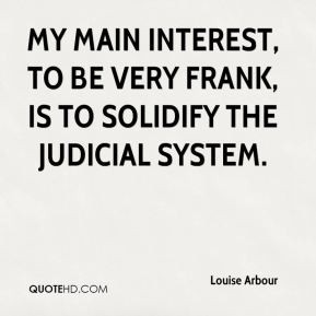 My main interest, to be very frank, is to solidify the judicial system ...
