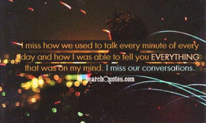 ... to tell you everything that was on my mind. I miss our conversations