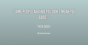Some people around you don't mean you good. - Trick Daddy at ...