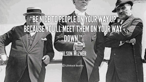 ... way up because you'll meet them on your way down. - Wilson Mizner