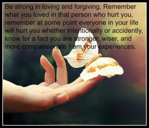 and forgiving. Remember what you loved in that person who hurt you ...