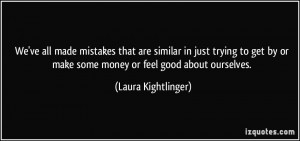We've all made mistakes that are similar in just trying to get by or ...