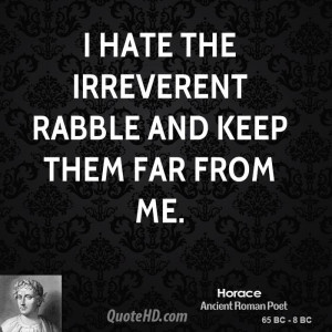 hate the irreverent rabble and keep them far from me.