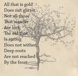 All that is gold does not glitter, not all those that wander are lost ...