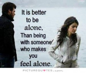 ... be alone than with someone who makes you feel alone Picture Quote #1