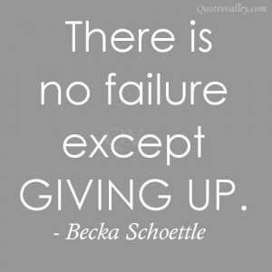There Is No Failure Except Giving Up ~ Failure Quote