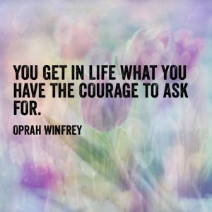 ... what you have the courage to ask for.