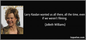 Larry Kasdan wanted us all there, all the time, even if we weren't ...