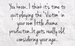 time to quit playing the victim in your own little drama production ...