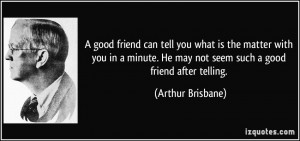 ... . He may not seem such a good friend after telling. - Arthur Brisbane