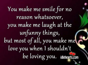 You make me smile for no reason whatsoever, you make me laugh at the ...