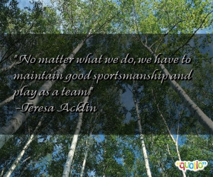 ... have to maintain good sportsmanship and play as a team. -Teresa Acklin