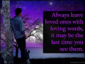 Always leave loved ones with loving words, it may be the last time you ...