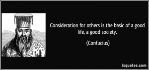 ... for others is the basic of a good life, a good society. - Confucius