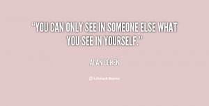 You can only see in someone else what you see in yourself.""