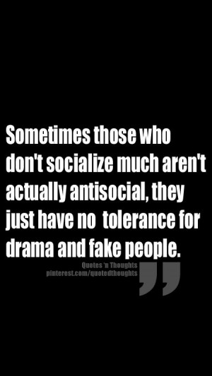 ... anti-social, they just have no tolerance for drama and fake people