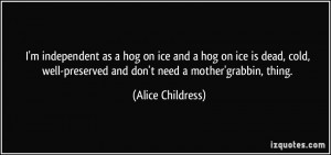 independent as a hog on ice and a hog on ice is dead, cold, well ...