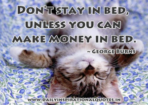 ... stay in bed, unless you can make money in bed ~ Inspirational Quote