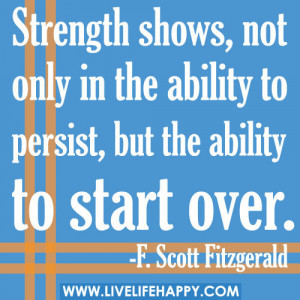... In the Ability to Persist, But the Ability to Start Over ~ Life Quote