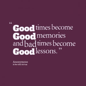 5953-good-times-become-good-memories-and-bad-times-become-good.png