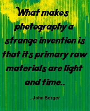 ... is that its primary raw materials are light and time. John Berger