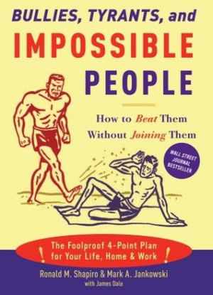 Bullies, Tyrants, and Impossible People: How to Beat Them Without