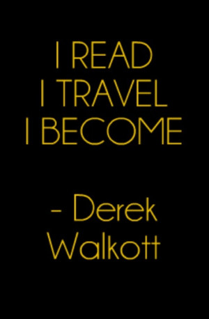 read; I travel; I become - Derek Walcott #Travel #Quote