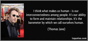 think what makes us human - is our interconnectedness among people ...